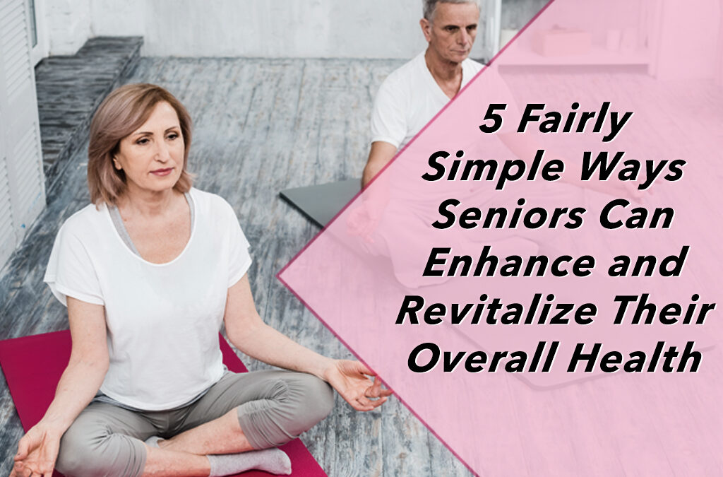 5 Fairly Simple Ways Seniors Can Enhance and Revitalize Their Overall Health